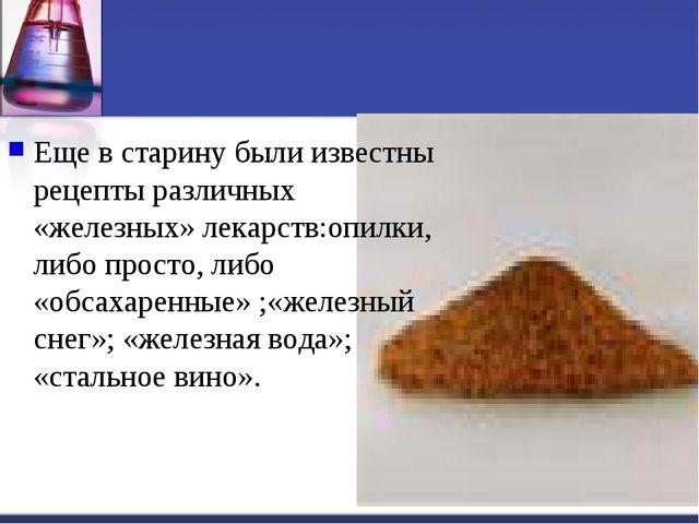 Еще в старину были известны рецепты различных «железных» лекарств:опилки, либ...