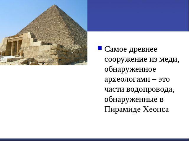 Самое древнее сооружение из меди, обнаруженное археологами – это части водопр...