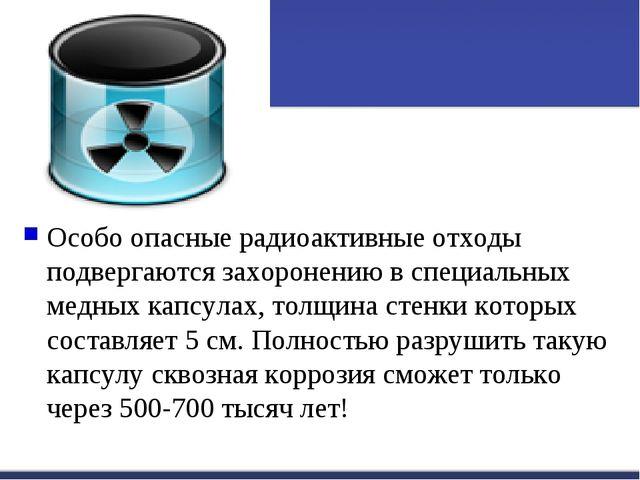Особо опасные радиоактивные отходы подвергаются захоронению в специальных мед...