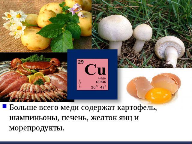 Больше всего меди содержат картофель, шампиньоны, печень, желток яиц и морепр...