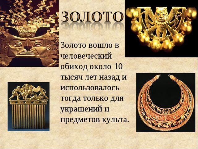 Золотовошло в человеческий обиход около 10 тысяч лет назад и использовалось...