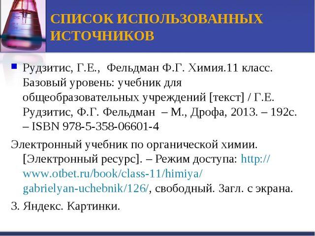 СПИСОК ИСПОЛЬЗОВАННЫХ ИСТОЧНИКОВ Рудзитис, Г.Е., Фельдман Ф.Г. Химия.11 класс...