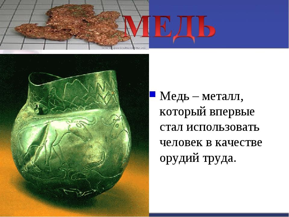 Медь – металл, который впервые стал использовать человек в качестве орудий тр...