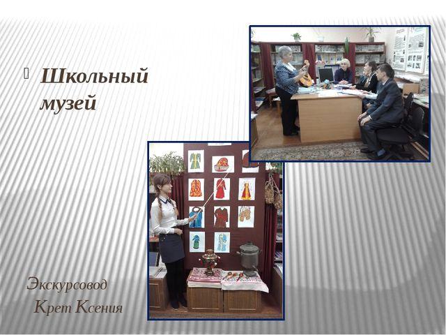Экскурсовод   Крет Ксения  Школьный музей