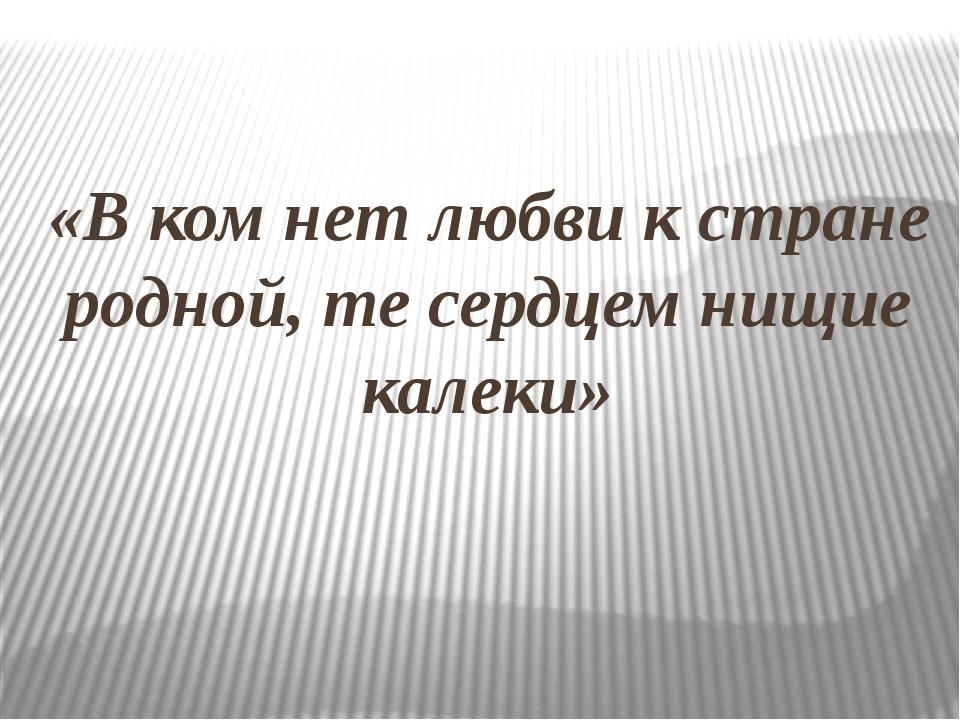 «В ком нет любви к стране родной, те сердцем нищие калеки»