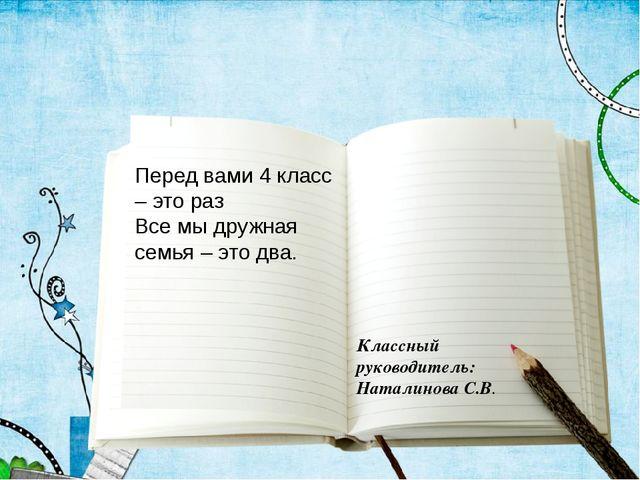 Классный руководитель: Наталинова С.В. Перед вами 4 класс – это раз Все мы др...