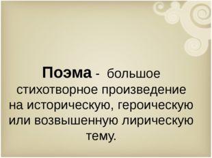 Поэма - большое стихотворное произведение на историческую, героическую или во