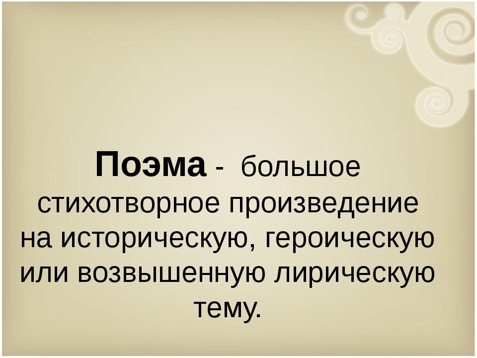 Поэма - большое стихотворное произведение на историческую, героическую или во...