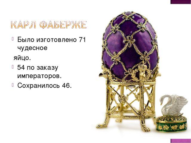 Было изготовлено 71 чудесное яйцо. 54 по заказу императоров. Сохранилось 46.