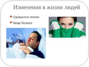 Изменения в жизни людей Одеваются теплее Чаще болеют