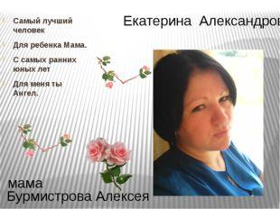 Екатерина Александровна Бурмистрова Алексея мама Самый лучший человек Для реб