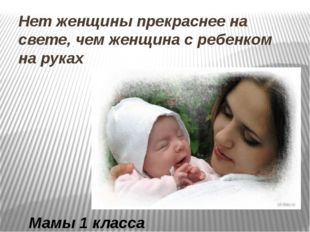 Нет женщины прекраснее на свете, чем женщина с ребенком на руках Мамы 1 класса