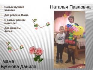 Наталья Павловна Бубнова Данила мама Самый лучший человек Для ребенка Мама. С
