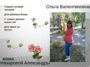 Ольга Валентиновна Назаровой Александры мама Самый лучший человек Для ребенка