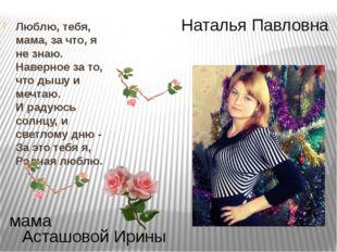 Наталья Павловна Асташовой Ирины мама Люблю, тебя, мама, за что, я не знаю. Н