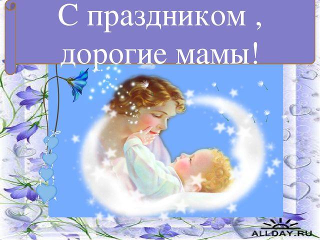 С праздником , дорогие мамы!