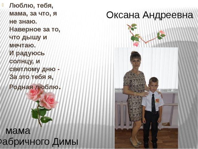 Оксана Андреевна Фабричного Димы мама Люблю, тебя, мама, за что, я не знаю. Н...