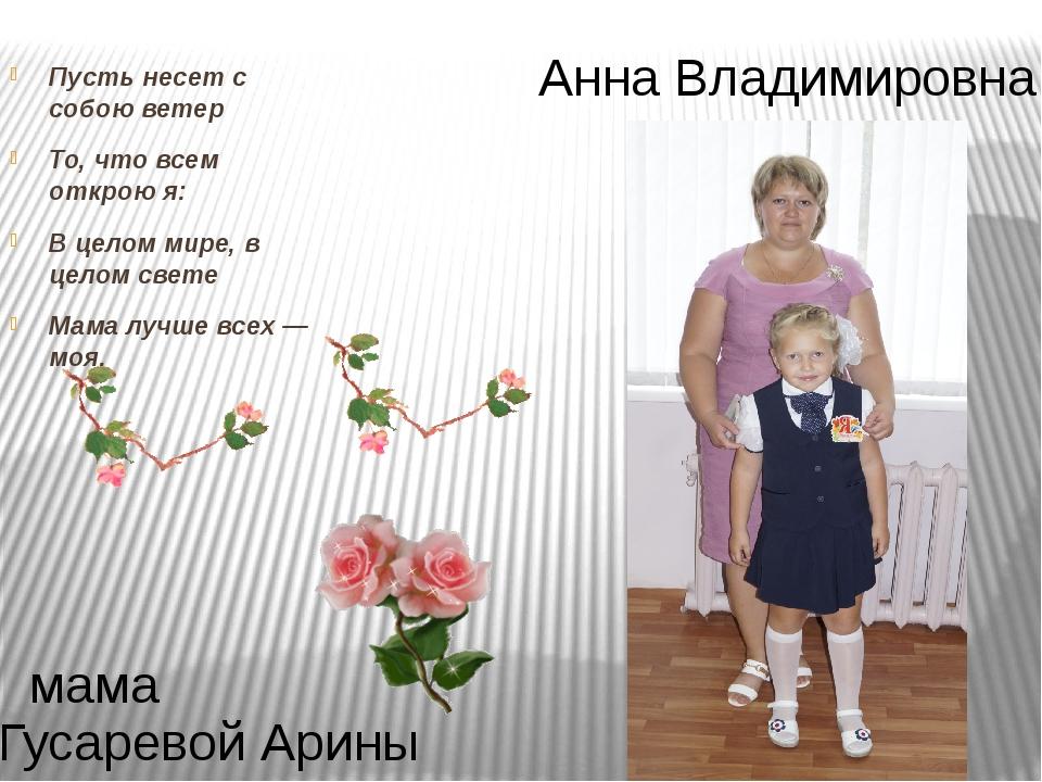 Анна Владимировна Гусаревой Арины мама Пусть несет с собою ветер То, что всем...