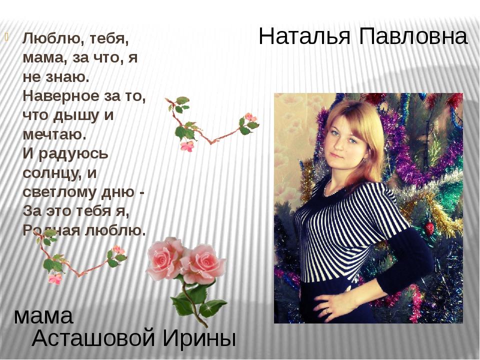Наталья Павловна Асташовой Ирины мама Люблю, тебя, мама, за что, я не знаю. Н...