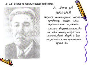 д) Ә.Б. Бектуров туралы оқушы рефераты. А.Ә.Бектұров (1901-1985) Техника ғылы