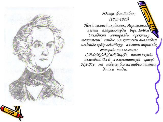 Юстус фон Либих (1803-1873) Неміс химигі, академик. Агрохимияның негізін қала...