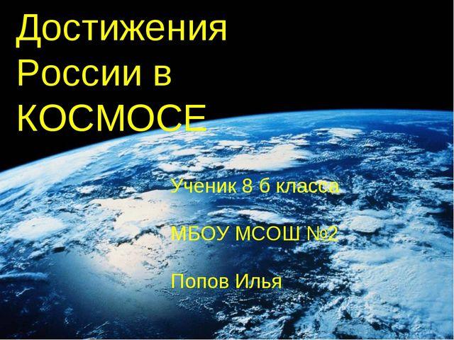 Достижения России в КОСМОСЕ Ученик 8 б класса МБОУ МСОШ №2 Попов Илья