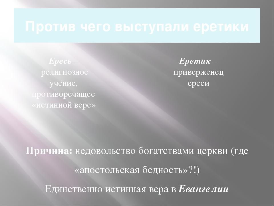 Против чего выступали еретики Причина: недовольство богатствами церкви (где «...