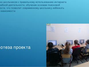 Гипотеза проекта Подготовка школьников к правильному использованию интернета
