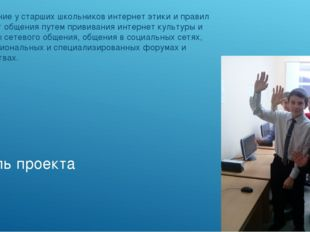 Цель проекта Воспитание у старших школьников интернет этики и правил интернет