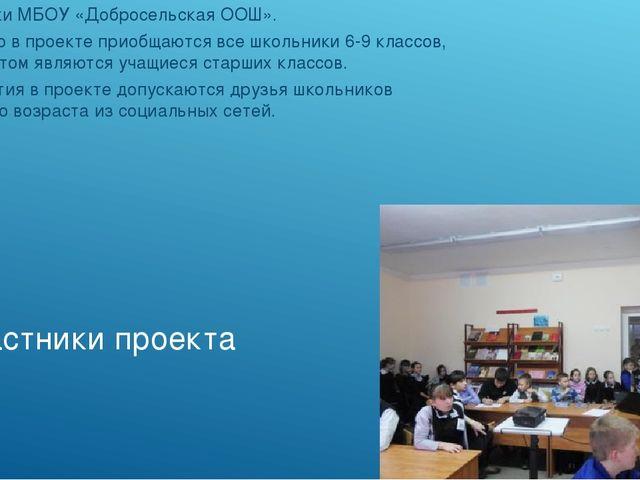 Участники проекта Школьники МБОУ «Добросельская ООШ». К участию в проекте при...