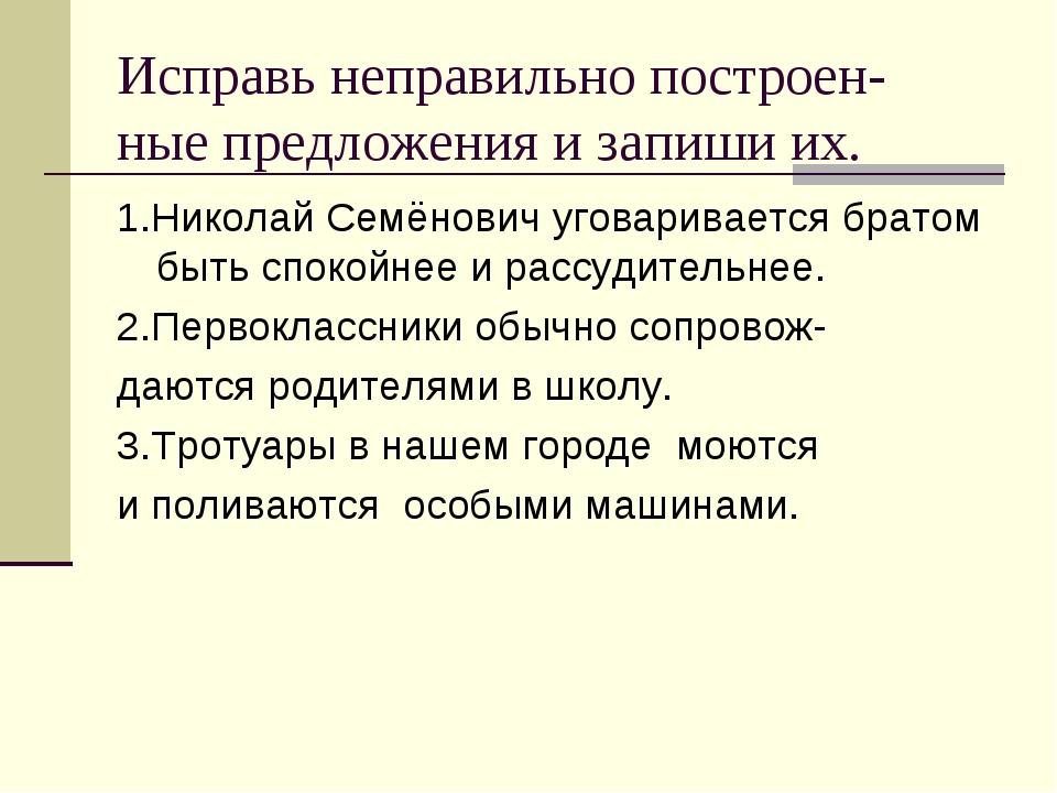 Исправь неправильно построен- ные предложения и запиши их. 1.Николай Семёнови...