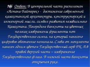 №6 Ответ: В центральной части расположен «Астана-Байтерек» - достижение совре
