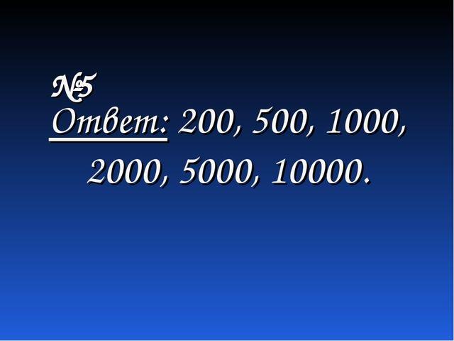 Ответ: 200, 500, 1000, 2000, 5000, 10000. №5