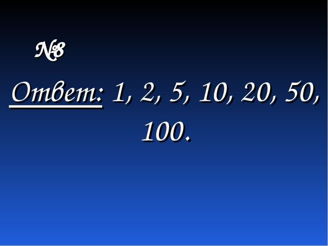 Ответ: 1, 2, 5, 10, 20, 50, 100. №8