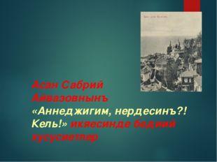 Асан Сабрий Айвазовнынъ «Аннеджигим, нердесинъ?! Кель!» икяесинде бедиий хус