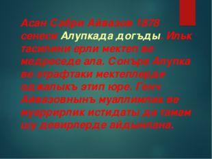 Асан Сабри Айвазов 1878 сенеси Алупкада догъды. Ильк тасилини ерли мектеп ве