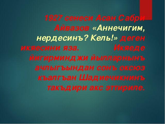 1927 сенеси Асан Сабри Айвазов «Аннечигим, нердесинъ? Кель!» деген икяесини я...