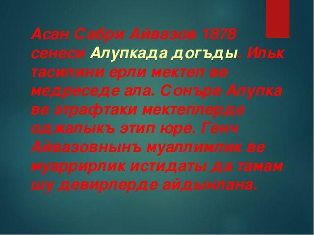 Асан Сабри Айвазов 1878 сенеси Алупкада догъды. Ильк тасилини ерли мектеп ве...