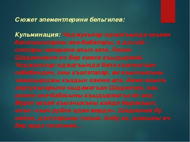 Сюжет элементлерини бельгилев:  Кульминация: Чоджукълар оджагъында оськен б...