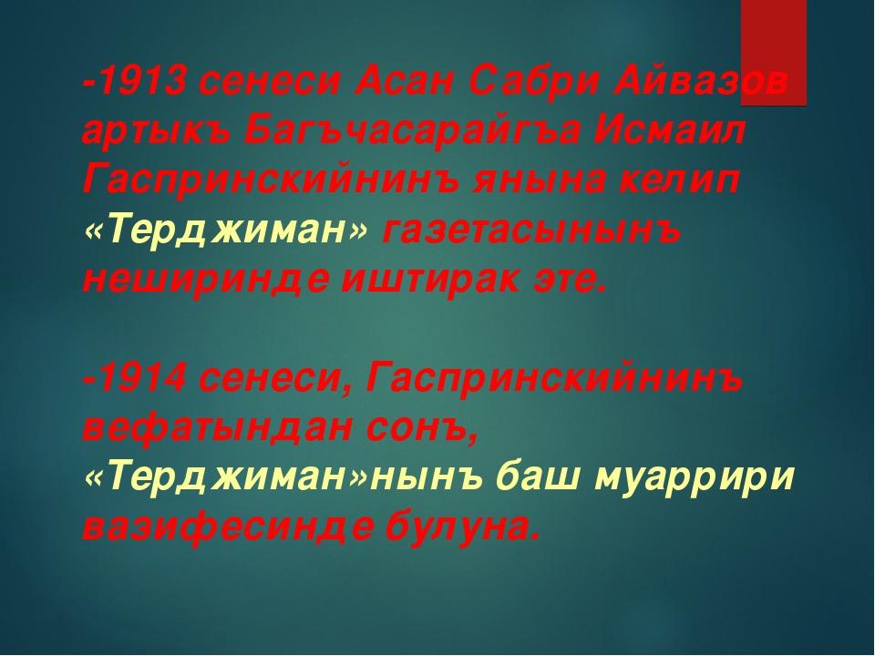 -1913 сенеси Асан Сабри Айвазов артыкъ Багъчасарайгъа Исмаил Гаспринскийнинъ...