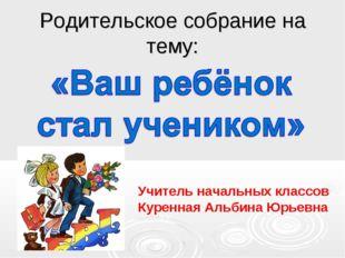 Родительское собрание на тему: УУ Учитель начальных классов Куренная Альбина