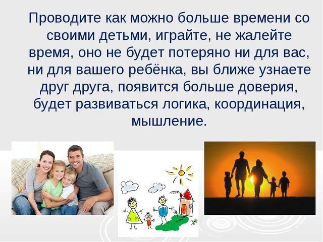 Проводите как можно больше времени со своими детьми, играйте, не жалейте врем...