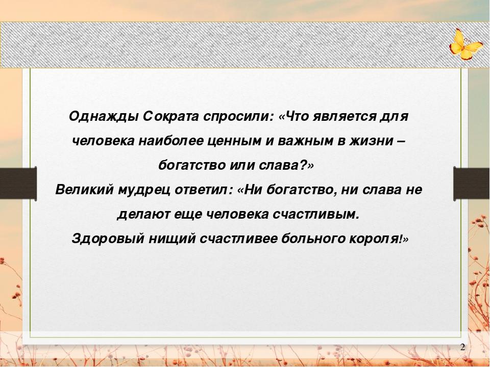 Однажды Сократа спросили: «Что является для человека наиболее ценным и важны...