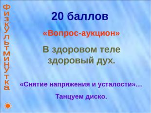 20 баллов «Вопрос-аукцион» В здоровом теле здоровый дух. «Снятие напряжения и