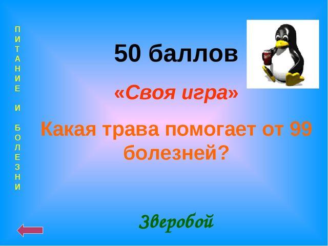 П И Т А Н И Е И Б О Л Е З Н И 50 баллов «Своя игра» Какая трава помогает от 9...