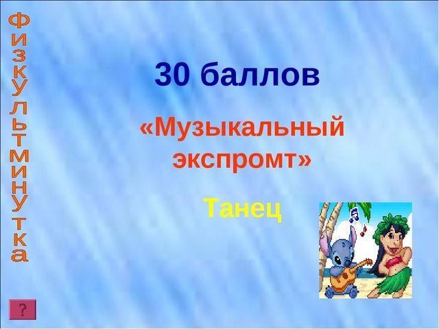 30 баллов «Музыкальный экспромт» Танец