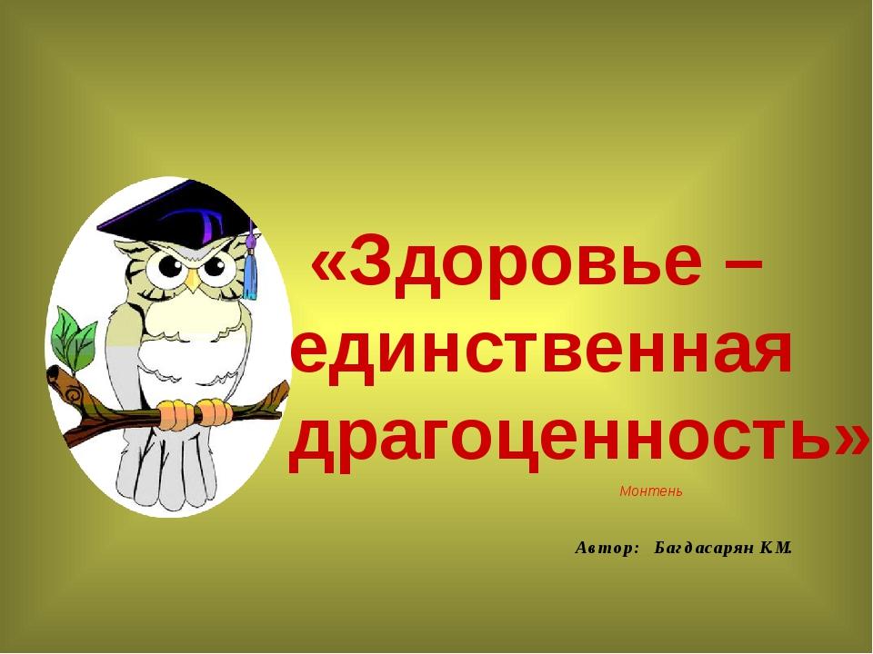 Автор: Багдасарян К.М. «Здоровье – единственная драгоценность» Монтень