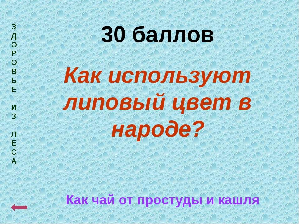 З Д О Р О В Ь Е И З Л Е С А 30 баллов Как используют липовый цвет в народе? К...