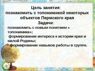 Цель занятия: познакомить с топонимикой некоторых объектов Пермского края; За