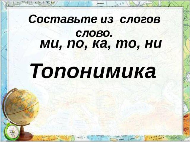 Составьте из слогов слово. ми, по, ка, то, ни Топонимика